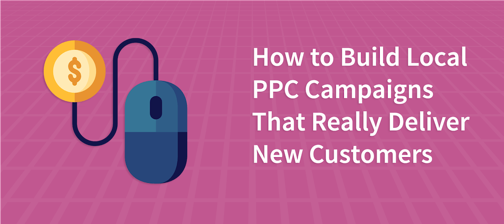 How to Build Local PPC Campaigns That Really Deliver New Customers