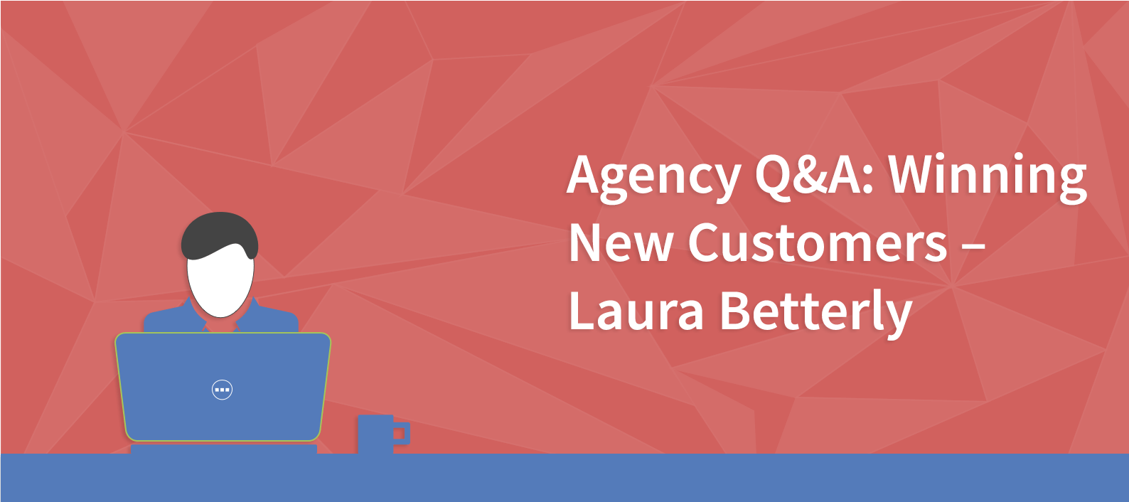 Agency Q&A: Winning New Customers – Laura Betterly