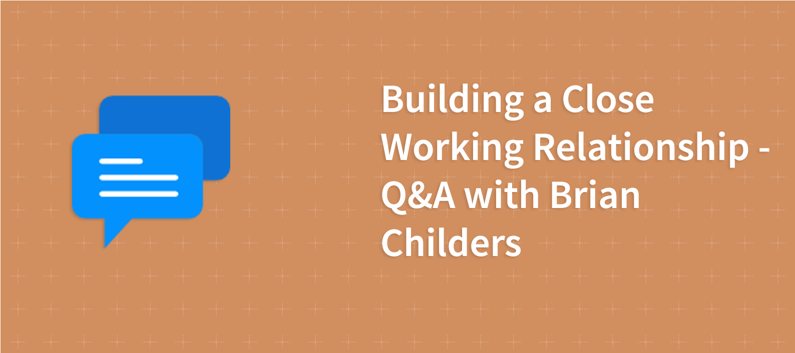 Building a Close Working Relationship – Q&A with Brian Childers