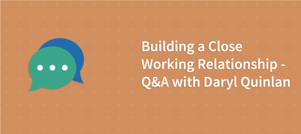 Building a Close Working Relationship – Q&A with Daryl Quinlan