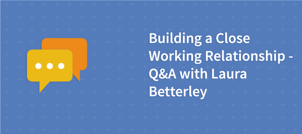 Building a Close Working Relationship – Q&A with Laura Betterley