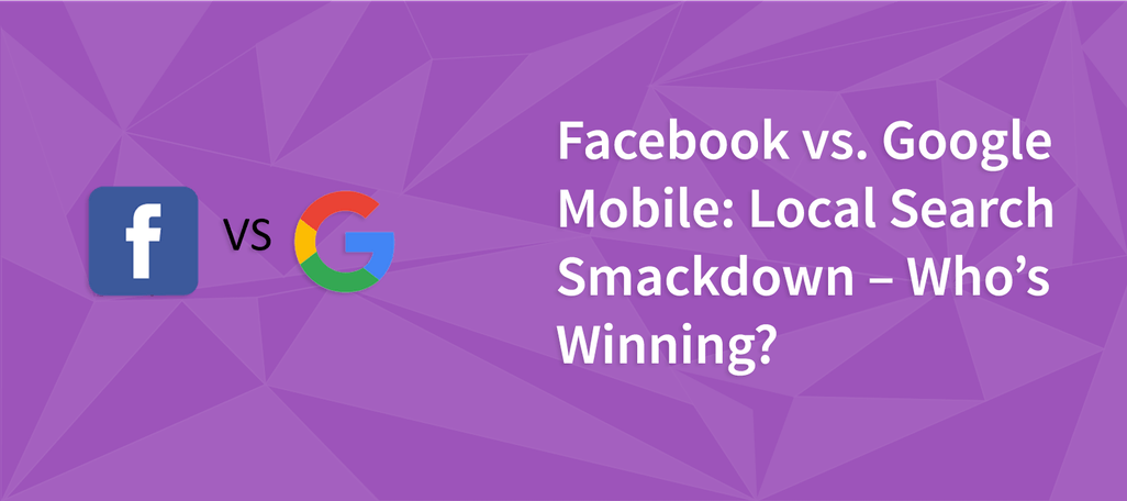 Facebook vs. Google Mobile: Local Search Smackdown – Who's Winning?