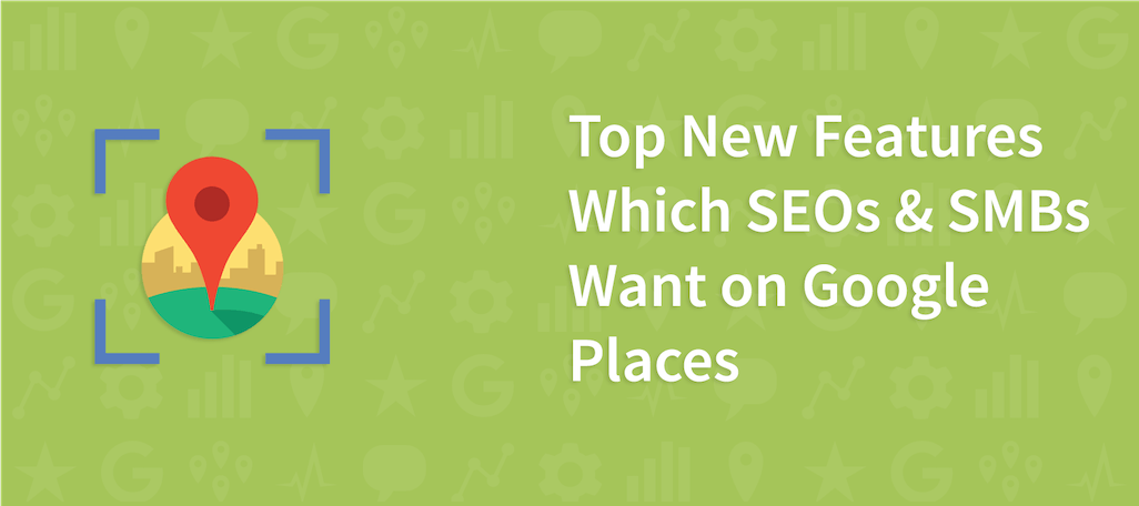 Top New Features Which SEOs & SMBs Want on Google Places