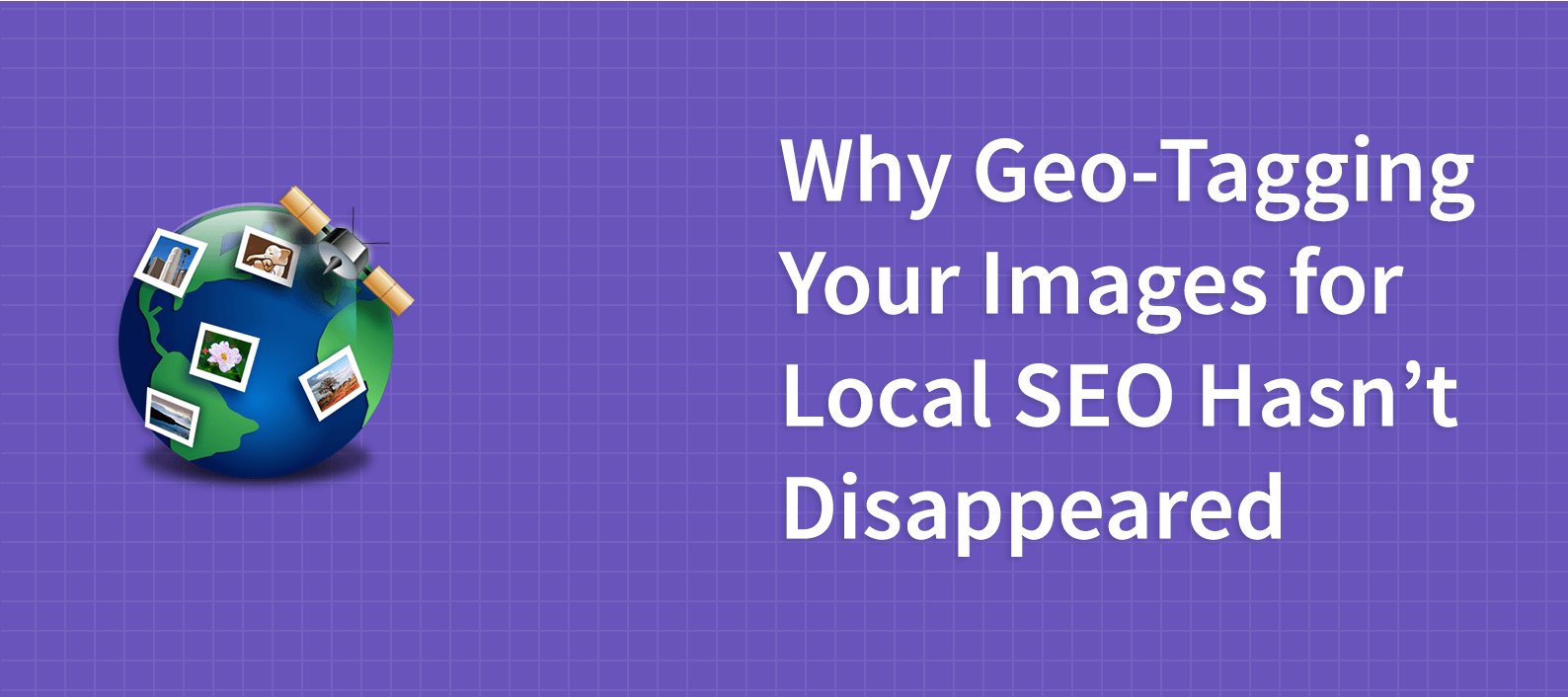 Why Geo-Tagging Your Images for Local SEO Hasn't Disappeared