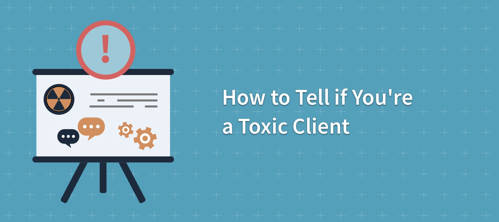 How to Tell If You're a Toxic Client