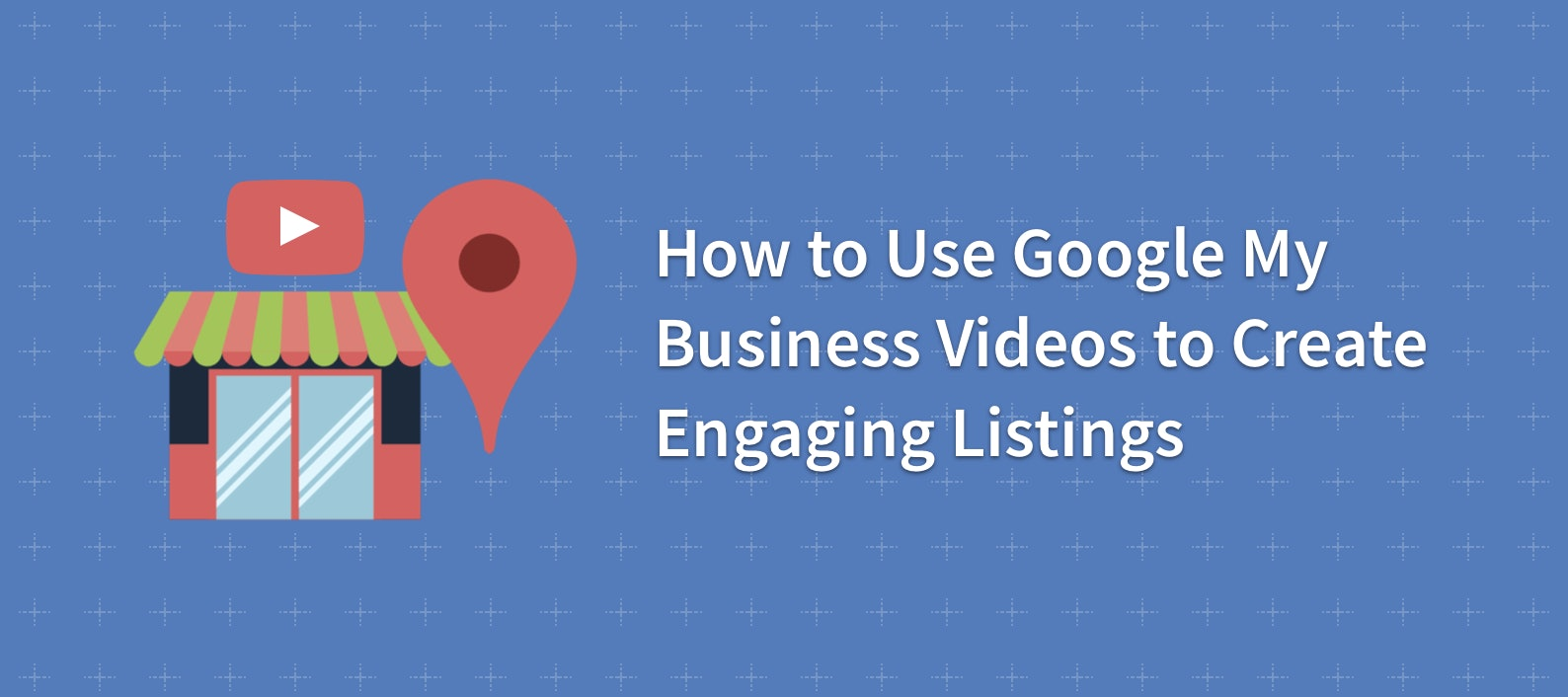How to Use Google My Business Videos to Create Engaging Listings