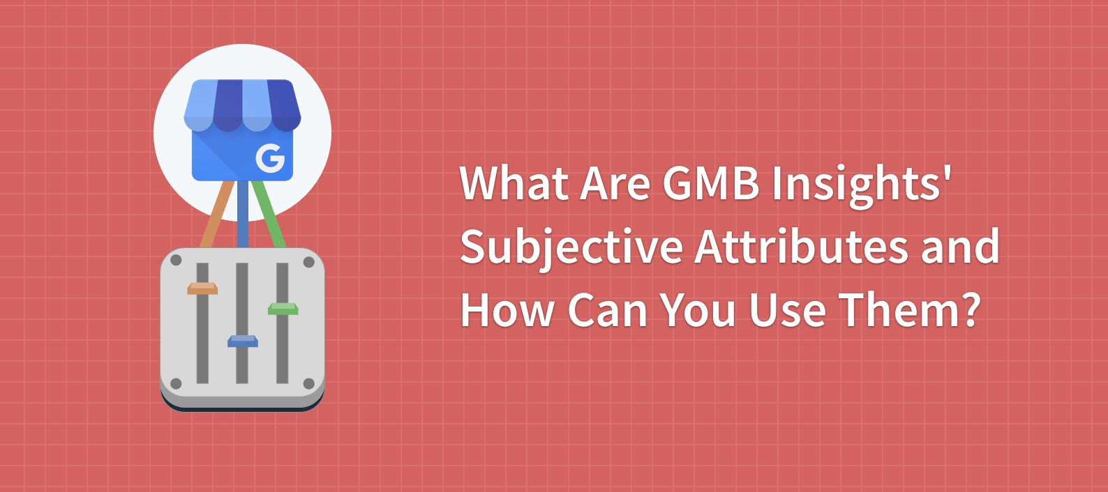 What Are Google My Business Insights' Subjective Attributes and How Can You Use Them?