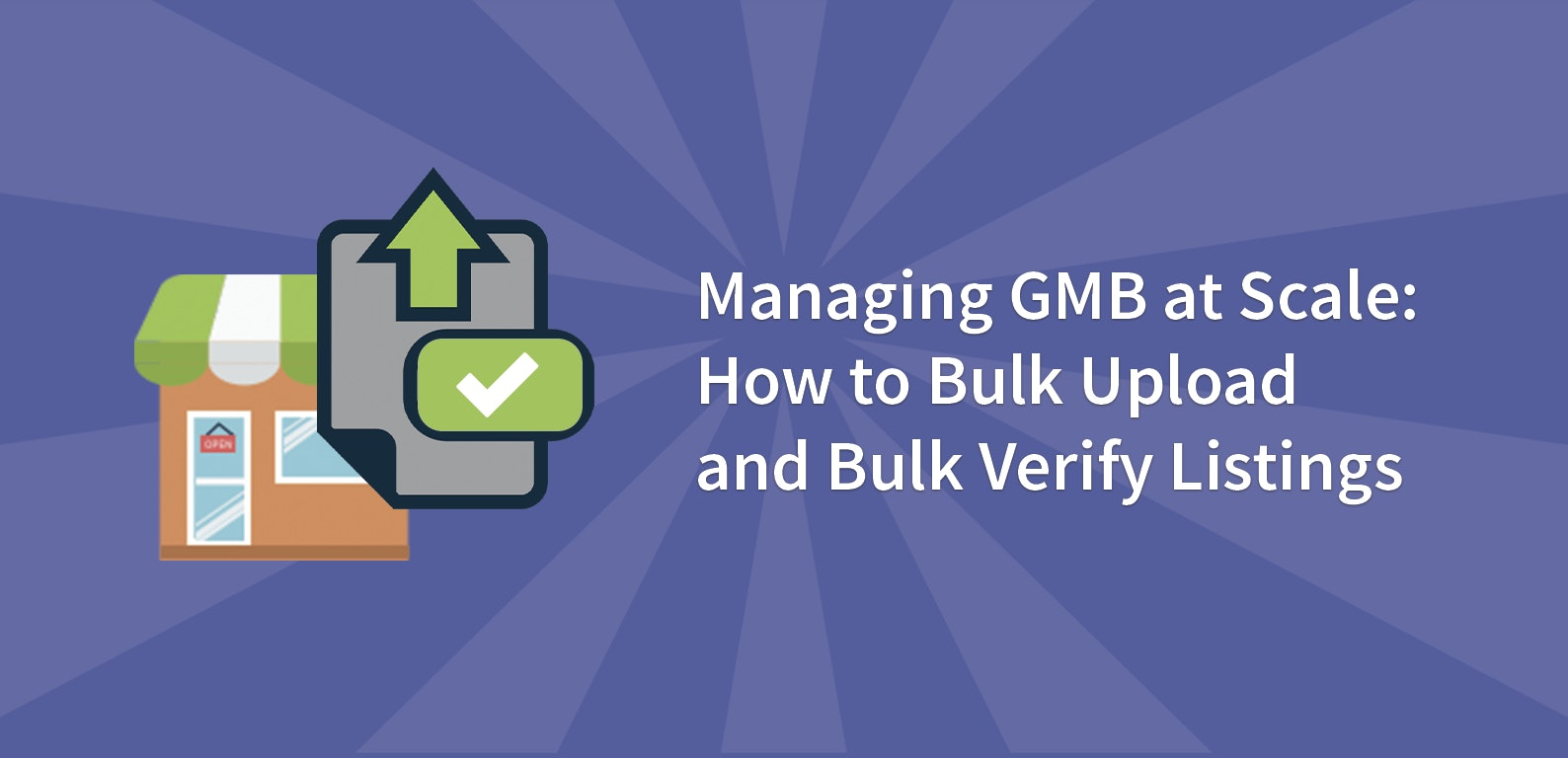 Managing GMB at Scale: How to Bulk Upload and Bulk Verify Listings
