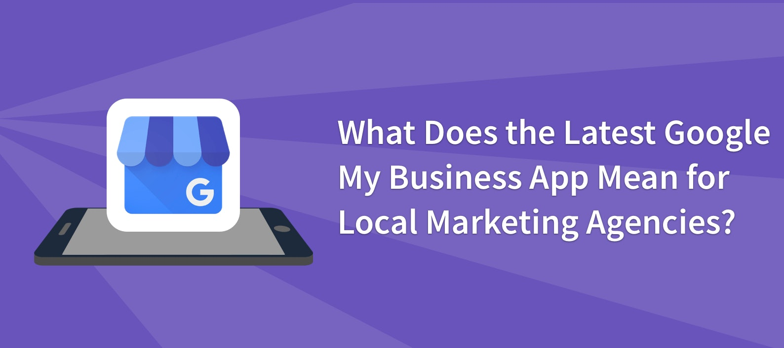 What Does the Latest Google My Business App Mean for Local Marketing Agencies?