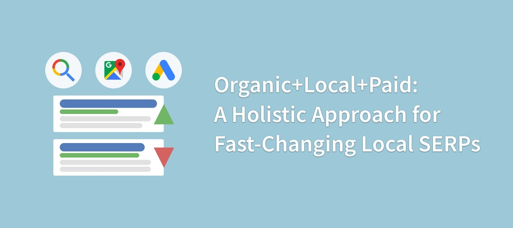 Organic + Local + Paid: A Holistic Approach for Fast-Changing Local SERPs