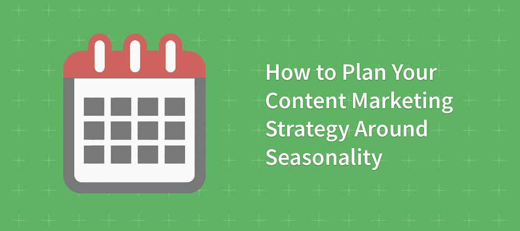 How to Plan Your Content Marketing Strategy Around Seasonality